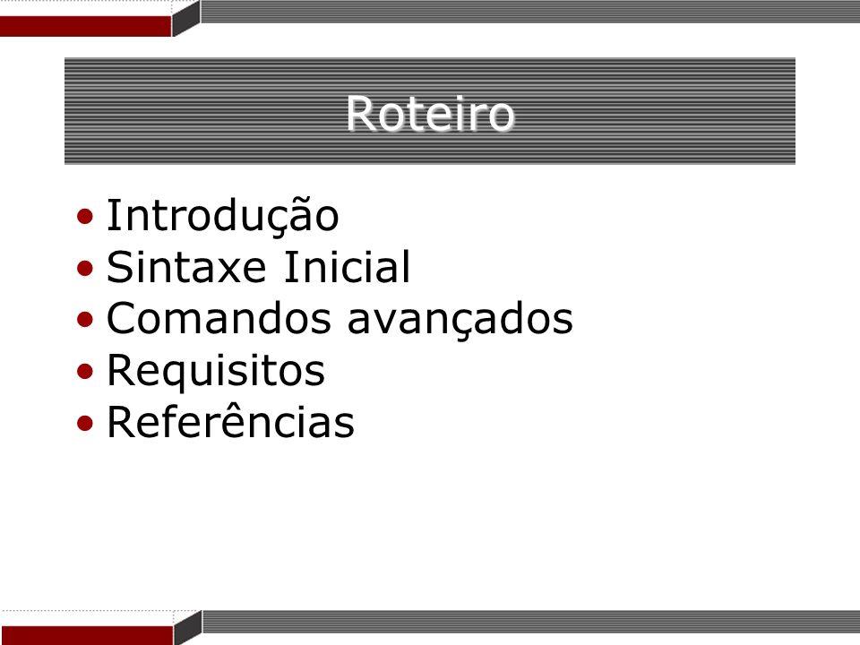 Roteiro Introdução Sintaxe Inicial Comandos avançados Requisitos Referências