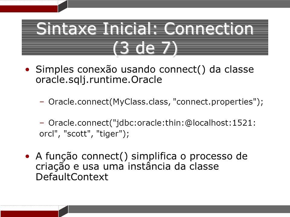 Sintaxe Inicial: Connection (3 de 7) Simples conexão usando connect() da classe oracle.sqlj.runtime.Oracle –Oracle.connect(MyClass.class,