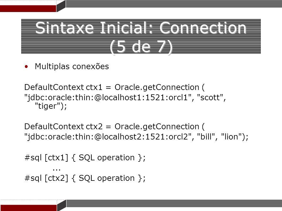 Sintaxe Inicial: Connection (5 de 7) Multiplas conexões DefaultContext ctx1 = Oracle.getConnection (