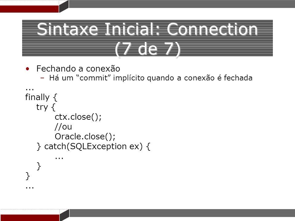 Sintaxe Inicial: Connection (7 de 7) Fechando a conexão –Há um commit implícito quando a conexão é fechada... finally { try { ctx.close(); //ou Oracle