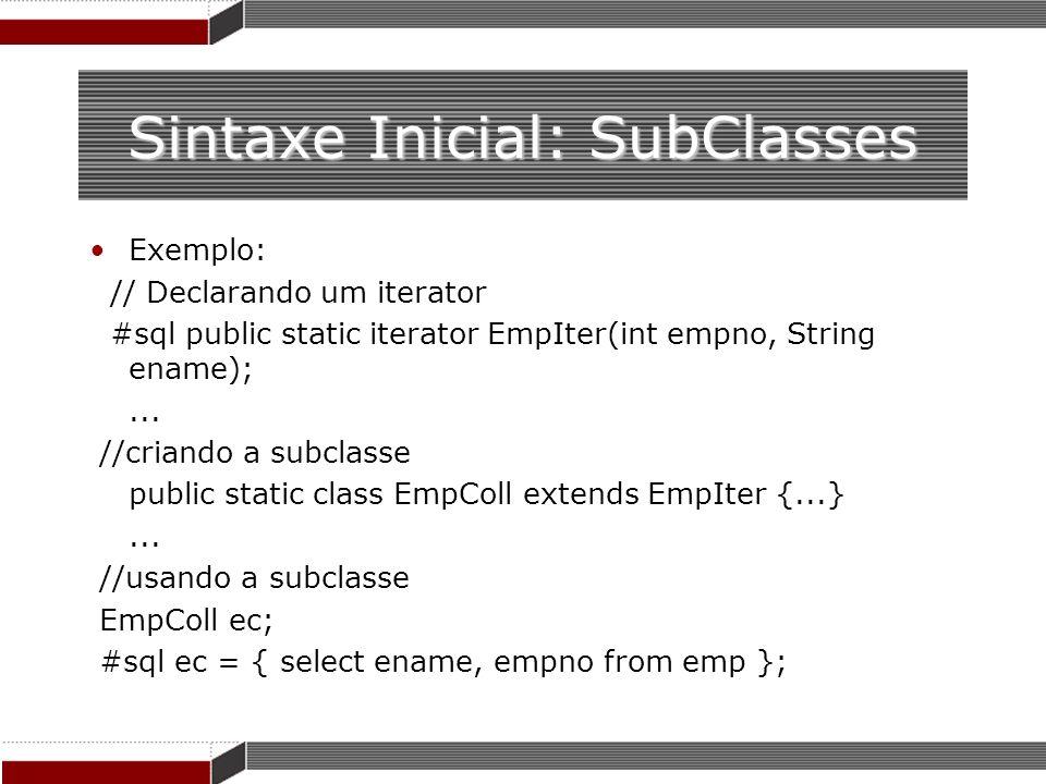 Sintaxe Inicial: SubClasses Exemplo: // Declarando um iterator #sql public static iterator EmpIter(int empno, String ename);... //criando a subclasse