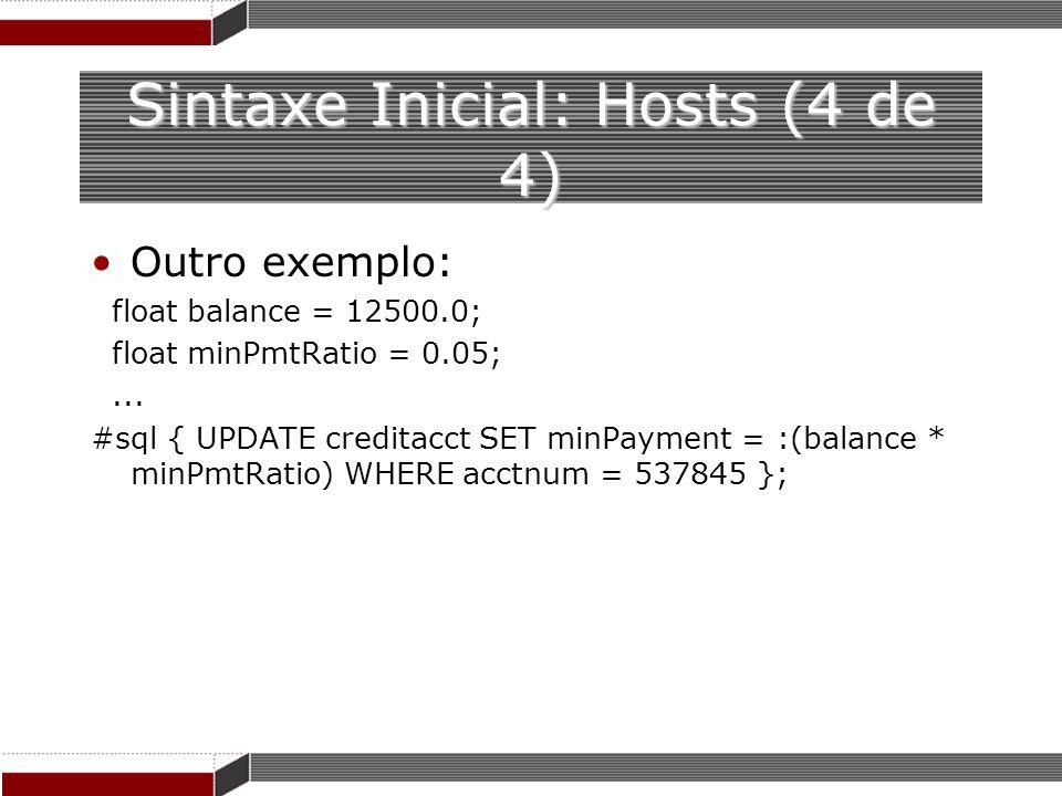 Sintaxe Inicial: Hosts (4 de 4) Outro exemplo: float balance = 12500.0; float minPmtRatio = 0.05;... #sql { UPDATE creditacct SET minPayment = :(balan