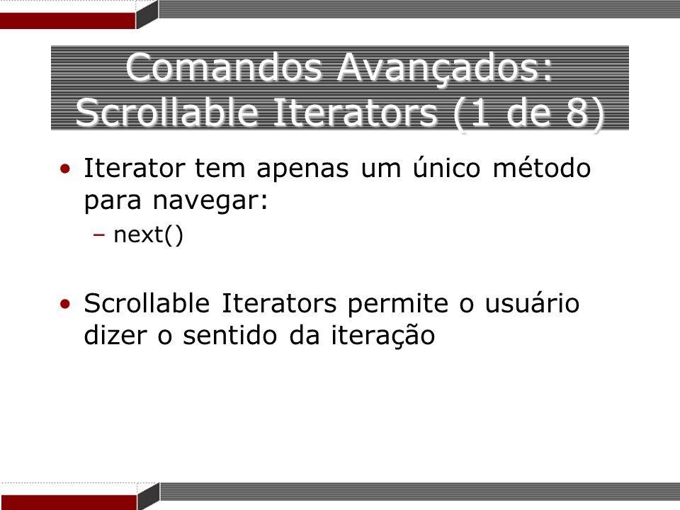 Comandos Avançados: Scrollable Iterators (1 de 8) Iterator tem apenas um único método para navegar: –next() Scrollable Iterators permite o usuário diz