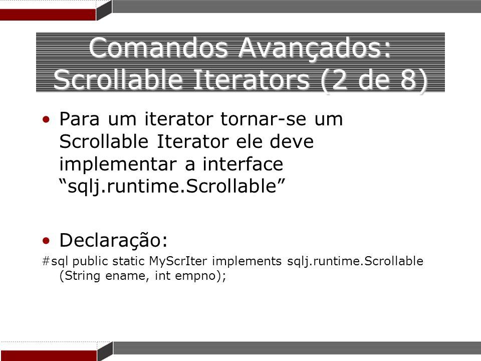 Comandos Avançados: Scrollable Iterators (2 de 8) Para um iterator tornar-se um Scrollable Iterator ele deve implementar a interface sqlj.runtime.Scro