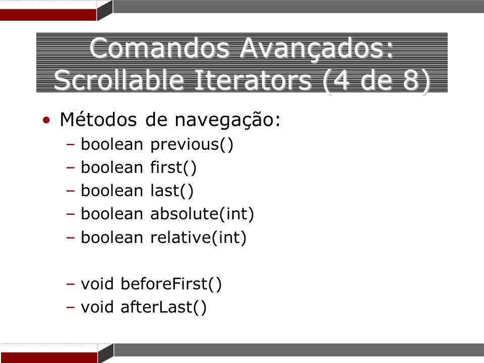 Comandos Avançados: Scrollable Iterators (4 de 8) Métodos de navegação: –boolean previous() –boolean first() –boolean last() –boolean absolute(int) –b