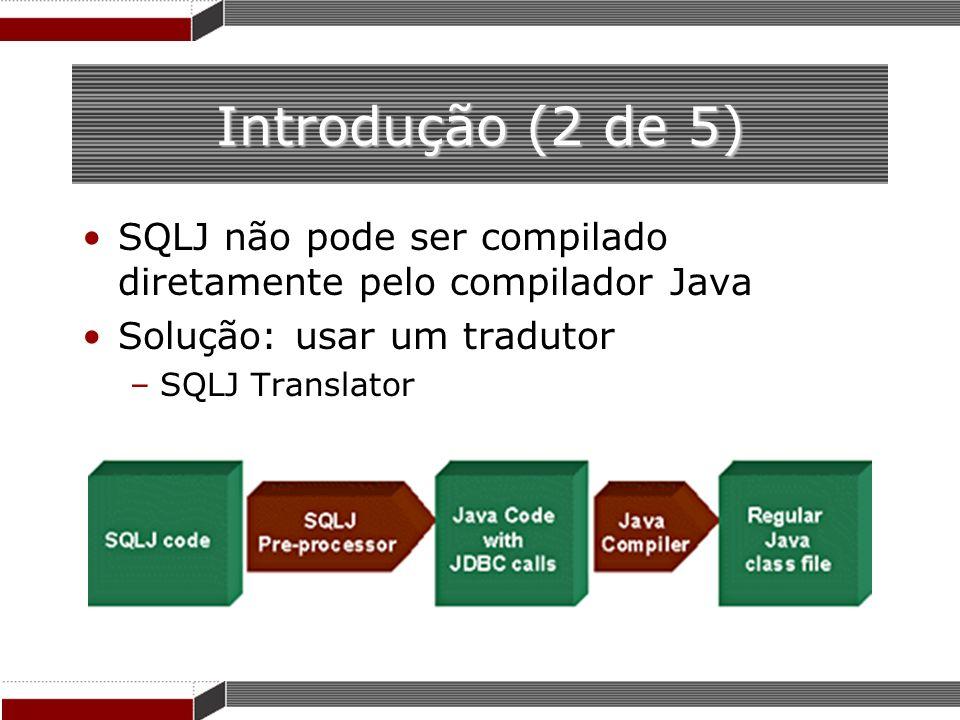 Introdução (2 de 5) SQLJ não pode ser compilado diretamente pelo compilador Java Solução: usar um tradutor –SQLJ Translator