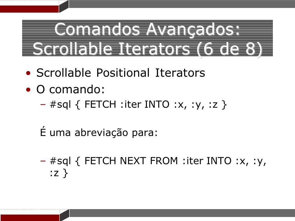 Comandos Avançados: Scrollable Iterators (6 de 8) Scrollable Positional Iterators O comando: –#sql { FETCH :iter INTO :x, :y, :z } É uma abreviação pa