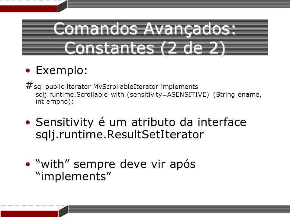 Comandos Avançados: Constantes (2 de 2) Exemplo: # sql public iterator MyScrollableIterator implements sqlj.runtime.Scrollable with (sensitivity=ASENS