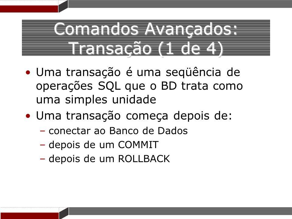 Comandos Avançados: Transação (1 de 4) Uma transação é uma seqüência de operações SQL que o BD trata como uma simples unidade Uma transação começa dep