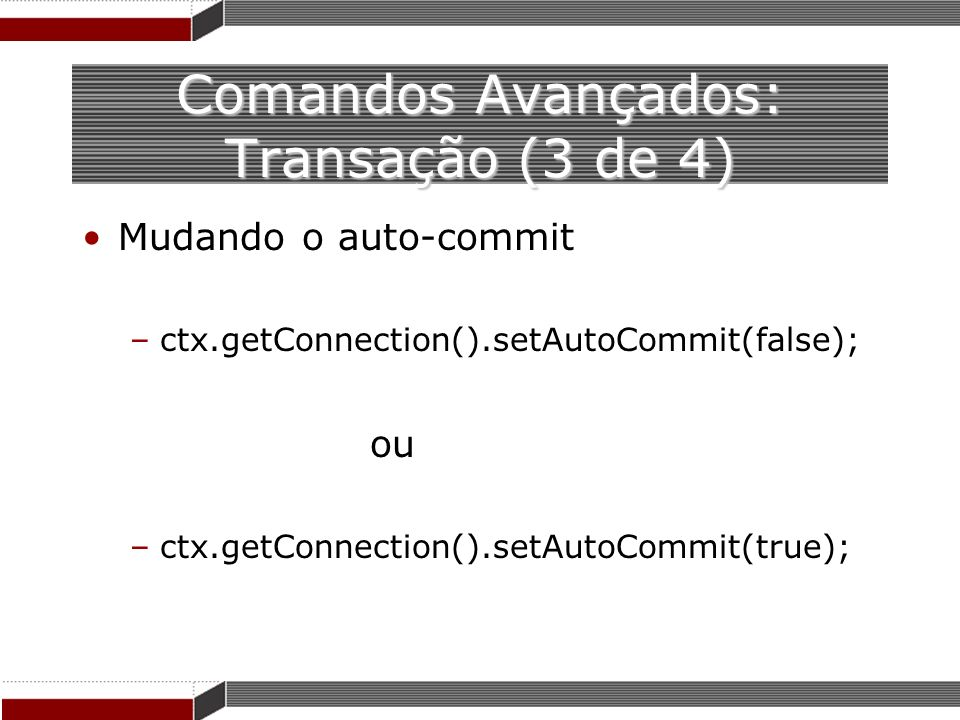 Comandos Avançados: Transação (3 de 4) Mudando o auto-commit –ctx.getConnection().setAutoCommit(false); ou –ctx.getConnection().setAutoCommit(true);