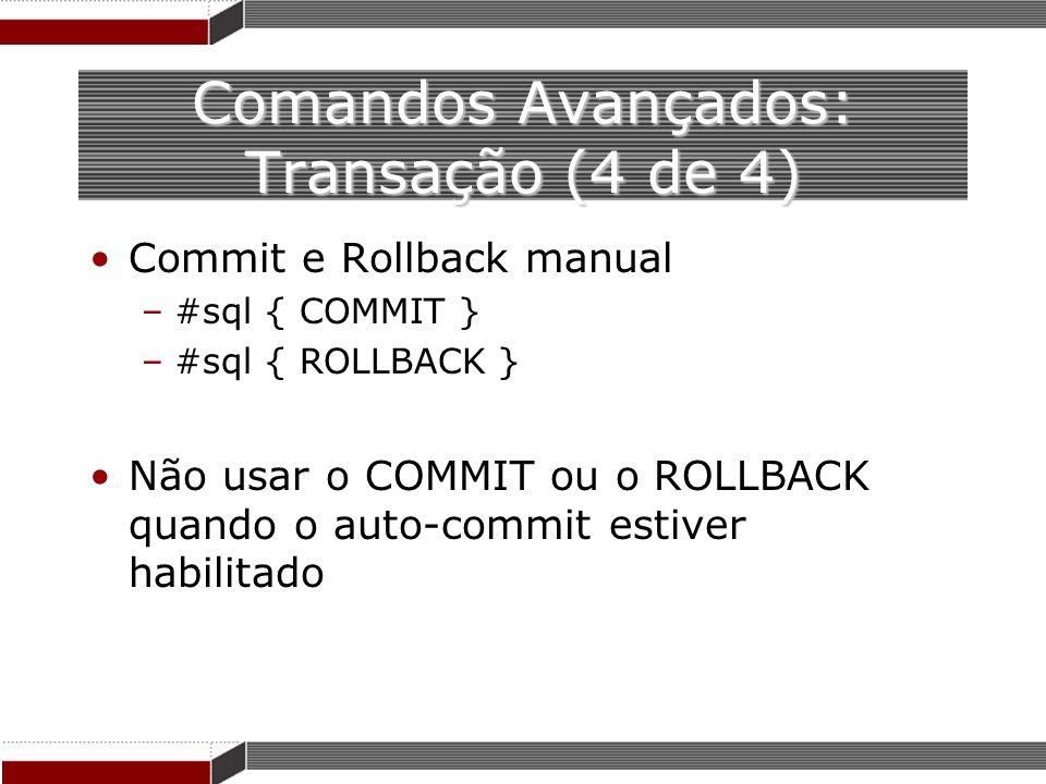 Comandos Avançados: Transação (4 de 4) Commit e Rollback manual –#sql { COMMIT } –#sql { ROLLBACK } Não usar o COMMIT ou o ROLLBACK quando o auto-comm