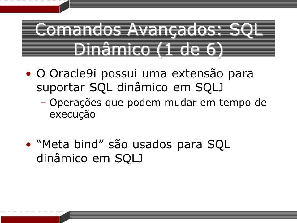Comandos Avançados: SQL Dinâmico (1 de 6) O Oracle9i possui uma extensão para suportar SQL dinâmico em SQLJ –Operações que podem mudar em tempo de exe