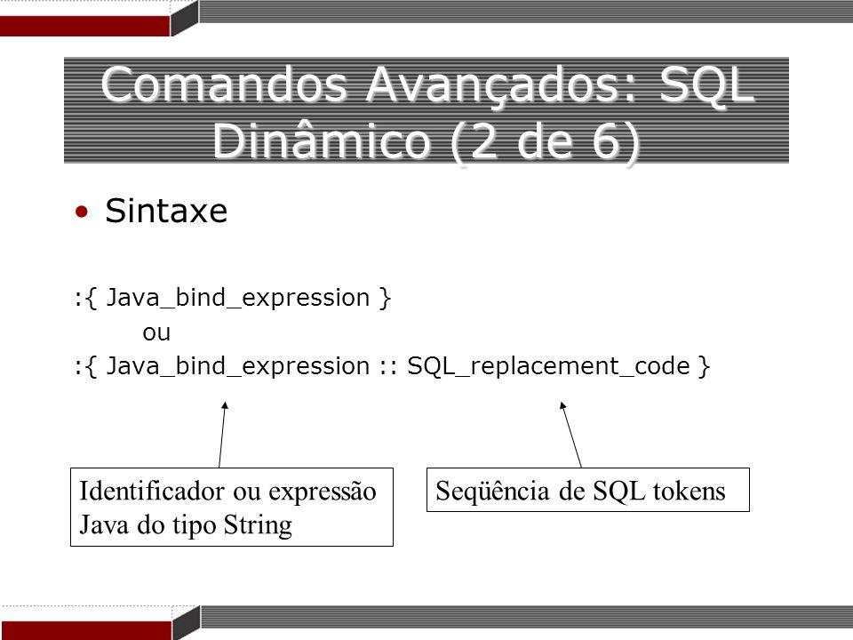 Comandos Avançados: SQL Dinâmico (2 de 6) Sintaxe :{ Java_bind_expression } ou :{ Java_bind_expression :: SQL_replacement_code } Identificador ou expr