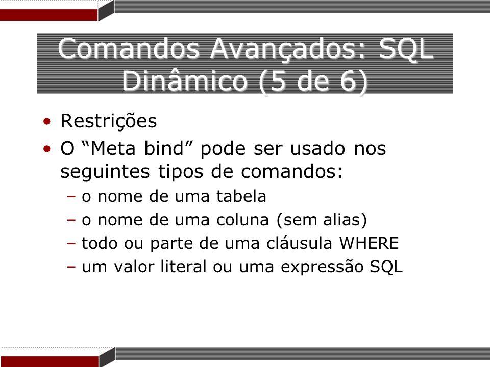 Comandos Avançados: SQL Dinâmico (5 de 6) Restrições O Meta bind pode ser usado nos seguintes tipos de comandos: –o nome de uma tabela –o nome de uma