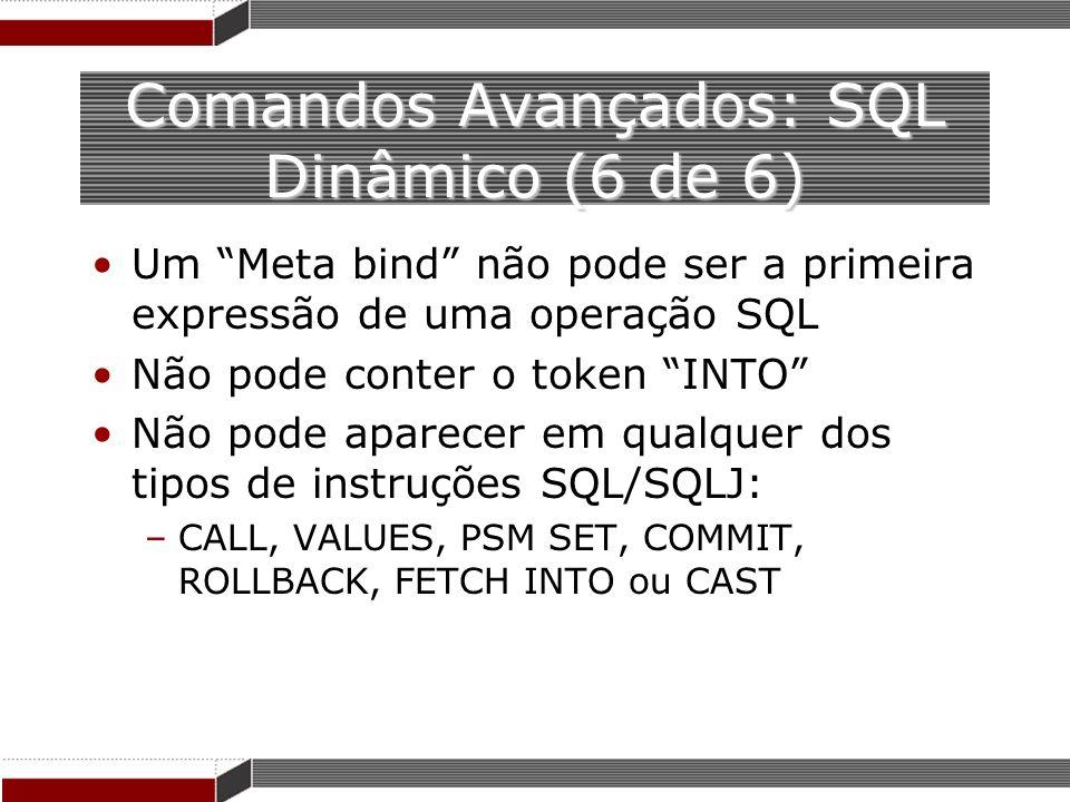Comandos Avançados: SQL Dinâmico (6 de 6) Um Meta bind não pode ser a primeira expressão de uma operação SQL Não pode conter o token INTO Não pode apa