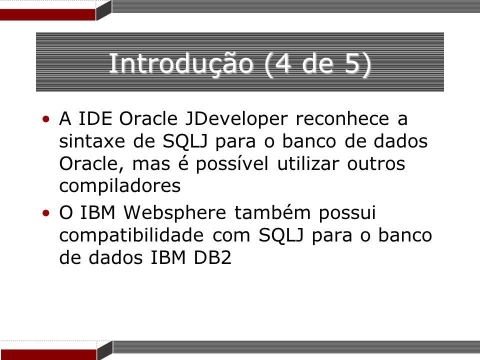 Introdução (4 de 5) A IDE Oracle JDeveloper reconhece a sintaxe de SQLJ para o banco de dados Oracle, mas é possível utilizar outros compiladores O IB