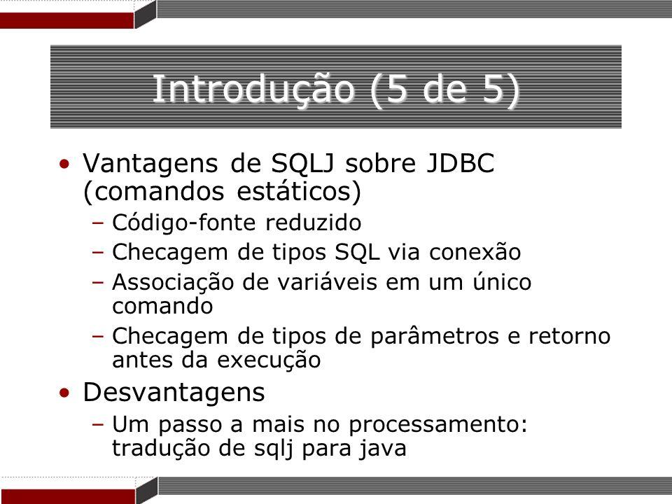 Introdução (5 de 5) Vantagens de SQLJ sobre JDBC (comandos estáticos) –Código-fonte reduzido –Checagem de tipos SQL via conexão –Associação de variáve