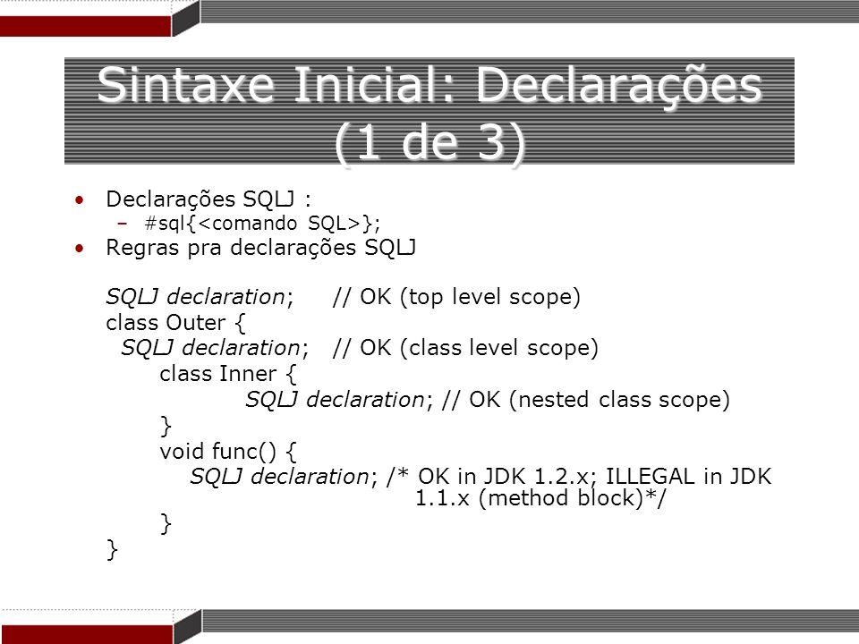 Sintaxe Inicial: Declarações (1 de 3) Declarações SQLJ : –#sql{ }; Regras pra declarações SQLJ SQLJ declaration; // OK (top level scope) class Outer {