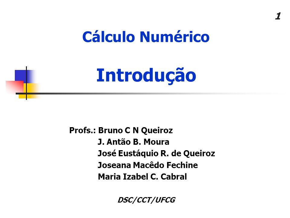 1 Cálculo Numérico Profs.: Bruno C N Queiroz J. Antão B. Moura José Eustáquio R. de Queiroz Joseana Macêdo Fechine Maria Izabel C. Cabral Introdução D