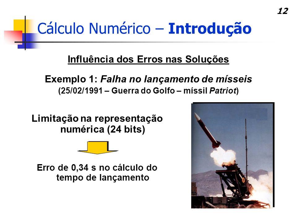 12 Influência dos Erros nas Soluções Exemplo 1: Falha no lançamento de mísseis (25/02/1991 – Guerra do Golfo – míssil Patriot) Erro de 0,34 s no cálcu