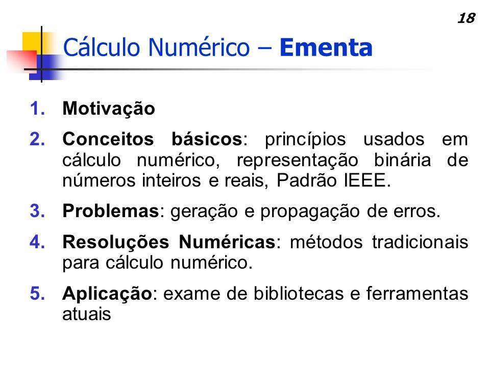 18 Cálculo Numérico – Ementa 1.Motivação 2.Conceitos básicos: princípios usados em cálculo numérico, representação binária de números inteiros e reais