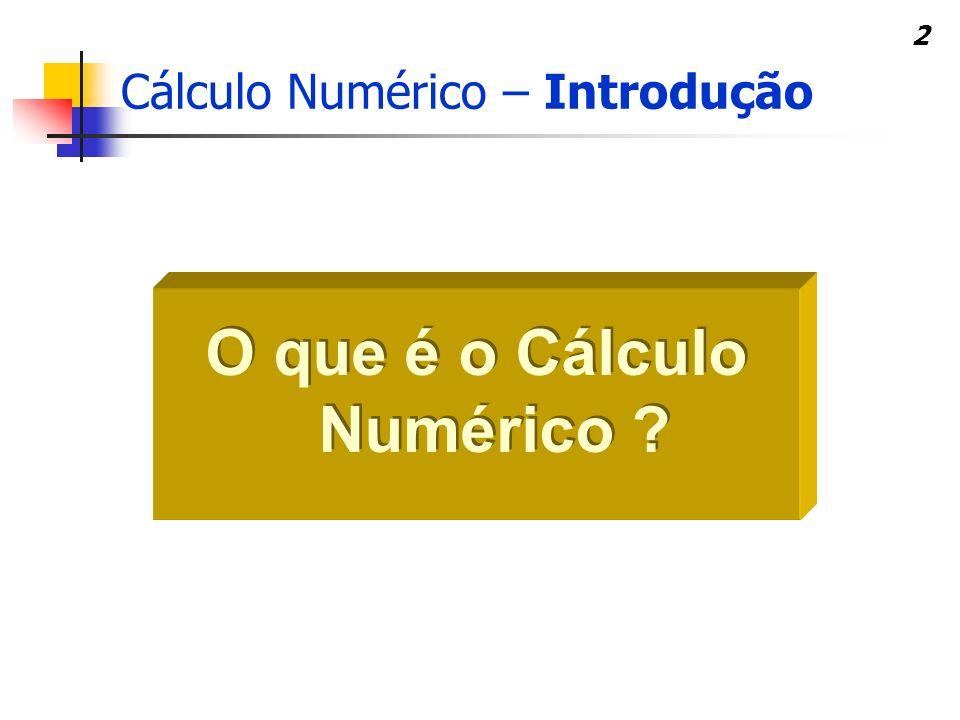 2 O que é o Cálculo Numérico ? Cálculo Numérico – Introdução