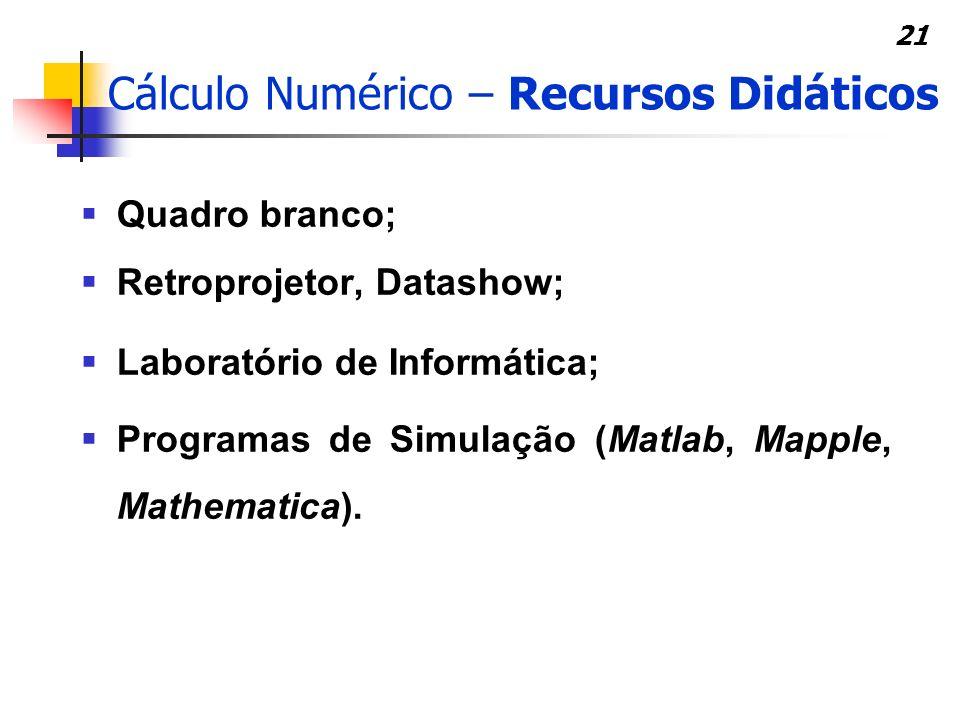 21 Cálculo Numérico – Recursos Didáticos Quadro branco; Retroprojetor, Datashow; Laboratório de Informática; Programas de Simulação (Matlab, Mapple, M