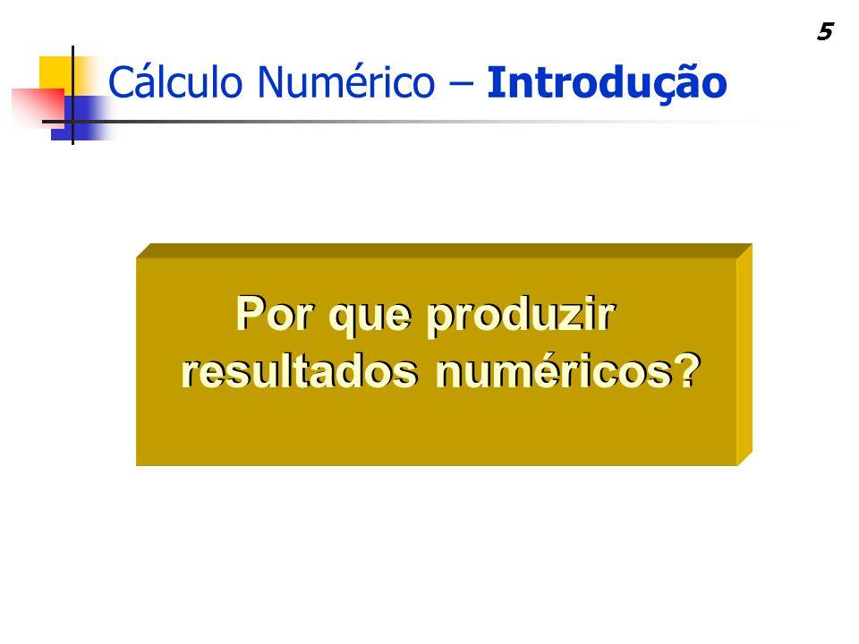 5 Por que produzir resultados numéricos? Cálculo Numérico – Introdução