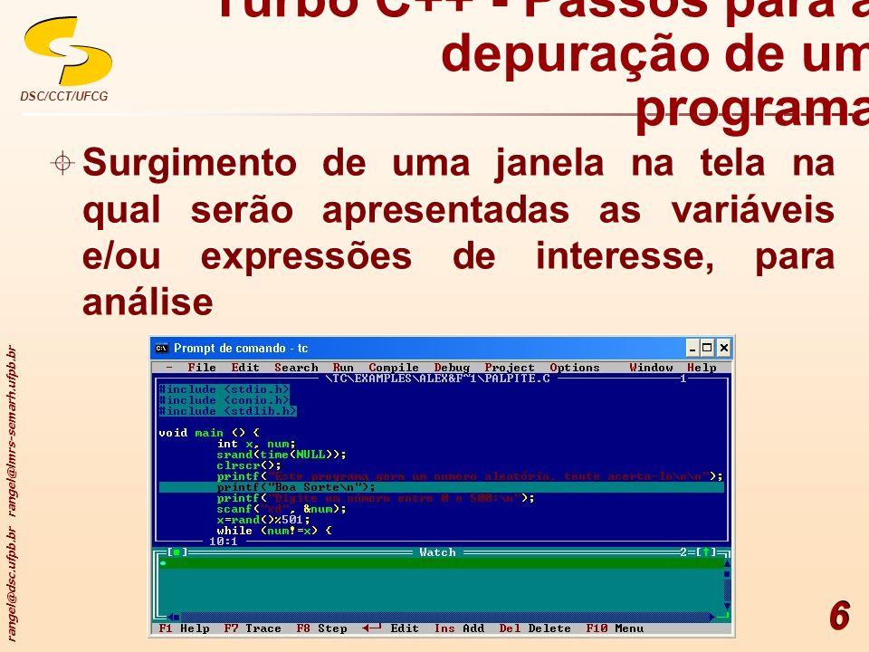rangel@dsc.ufpb.br rangel@lmrs-semarh.ufpb.br DSC/CCT/UFCG 6 Turbo C++ - Passos para a depuração de um programa Surgimento de uma janela na tela na qu
