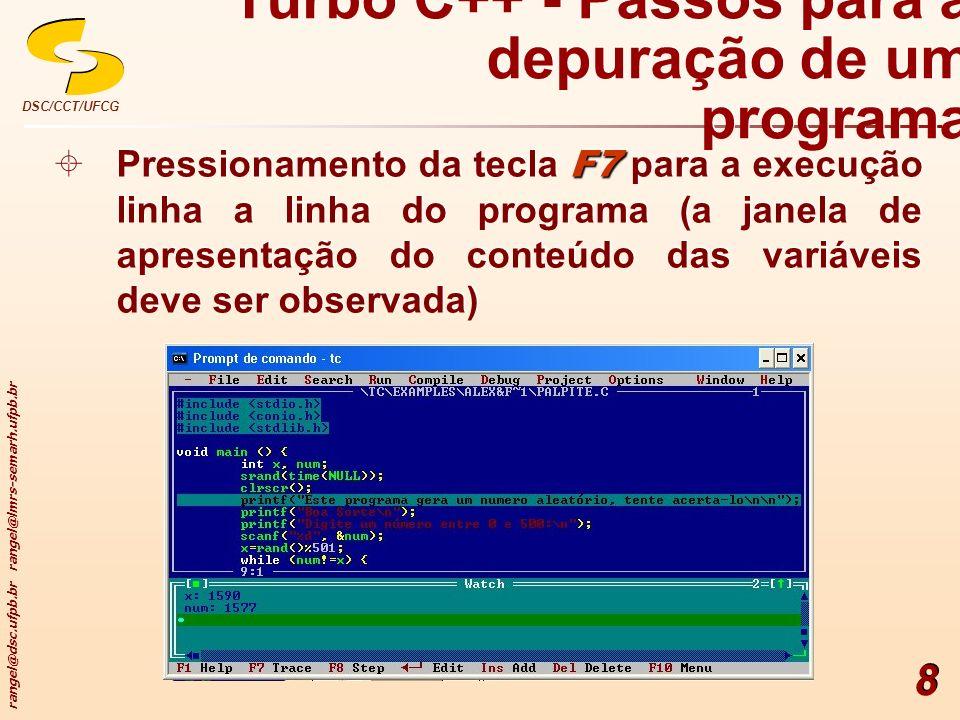 rangel@dsc.ufpb.br rangel@lmrs-semarh.ufpb.br DSC/CCT/UFCG 8 Turbo C++ - Passos para a depuração de um programa F7 Pressionamento da tecla F7 para a e