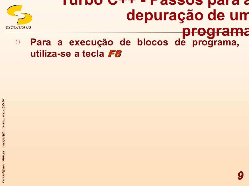 rangel@dsc.ufpb.br rangel@lmrs-semarh.ufpb.br DSC/CCT/UFCG 9 Turbo C++ - Passos para a depuração de um programa F8 Para a execução de blocos de progra