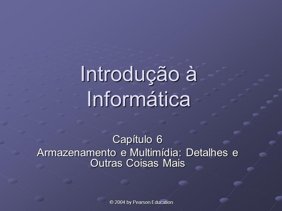 © 2004 by Pearson Education © 2004 by Pearson Education Introdução à Informática Capítulo 6 Armazenamento e Multimídia: Detalhes e Outras Coisas Mais