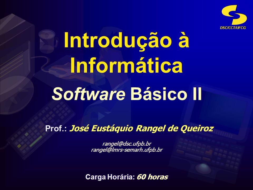 DSC/CCT/UFCG Software Básico II Introdução à Informática Prof.: José Eustáquio Rangel de Queiroz rangel@dsc.ufpb.br rangel@lmrs-semarh.ufpb.br Prof.: