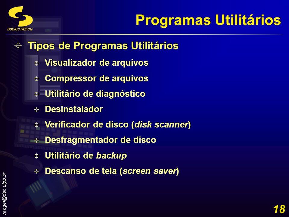 DSC/CCT/UFCG rangel@dsc.ufpb.br 18 Programas Utilitários Tipos de Programas Utilitários Visualizador de arquivos Compressor de arquivos Utilitário de
