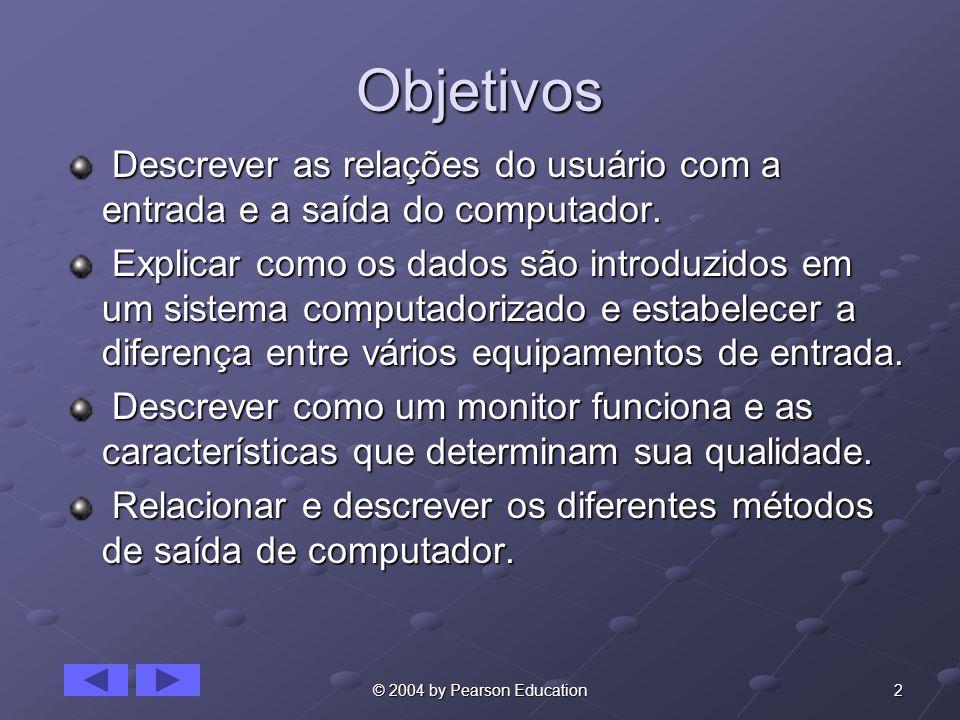 2© 2004 by Pearson Education Objetivos Descrever as relações do usuário com a entrada e a saída do computador. Descrever as relações do usuário com a