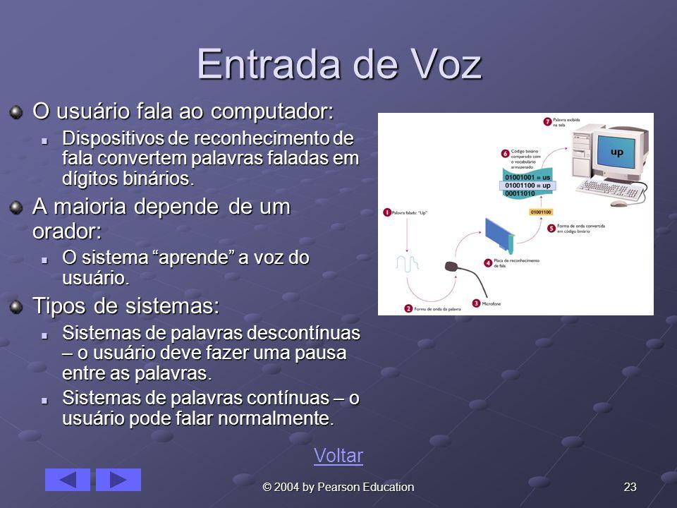 23© 2004 by Pearson Education Entrada de Voz O usuário fala ao computador: Dispositivos de reconhecimento de fala convertem palavras faladas em dígito