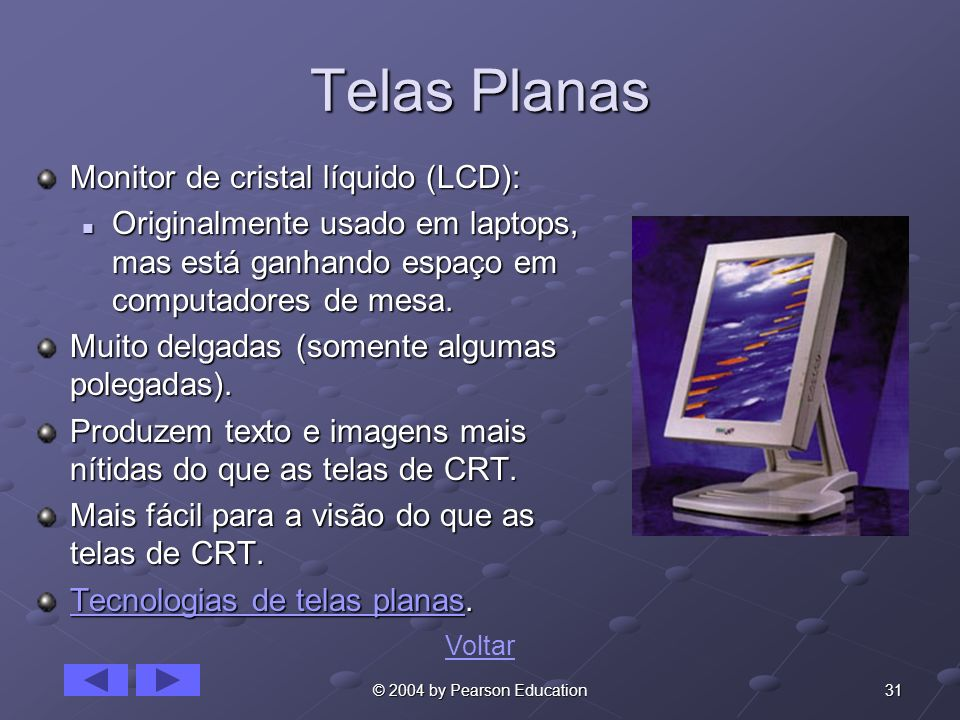 31© 2004 by Pearson Education Telas Planas Monitor de cristal líquido (LCD): Originalmente usado em laptops, mas está ganhando espaço em computadores