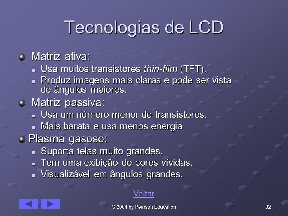 32© 2004 by Pearson Education Tecnologias de LCD Matriz ativa: Matriz ativa: Usa muitos transistores thin-film (TFT). Usa muitos transistores thin-fil