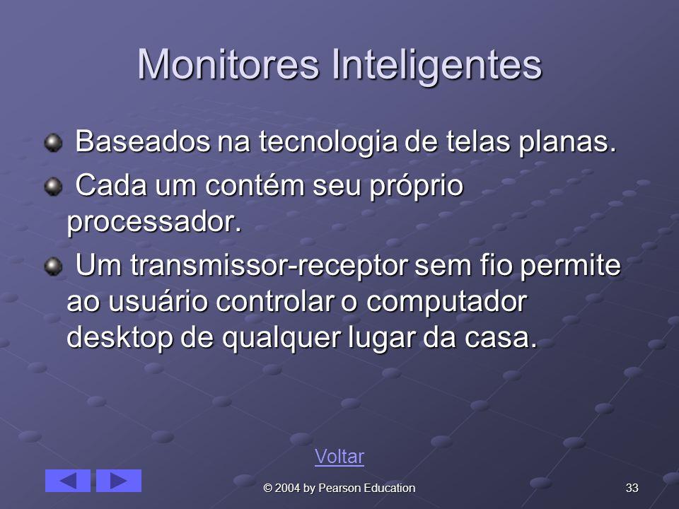33© 2004 by Pearson Education Monitores Inteligentes Baseados na tecnologia de telas planas. Baseados na tecnologia de telas planas. Cada um contém se