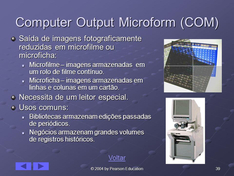 39© 2004 by Pearson Education Computer Output Microform (COM) Saída de imagens fotograficamente reduzidas em microfilme ou microficha: Microfilme – im