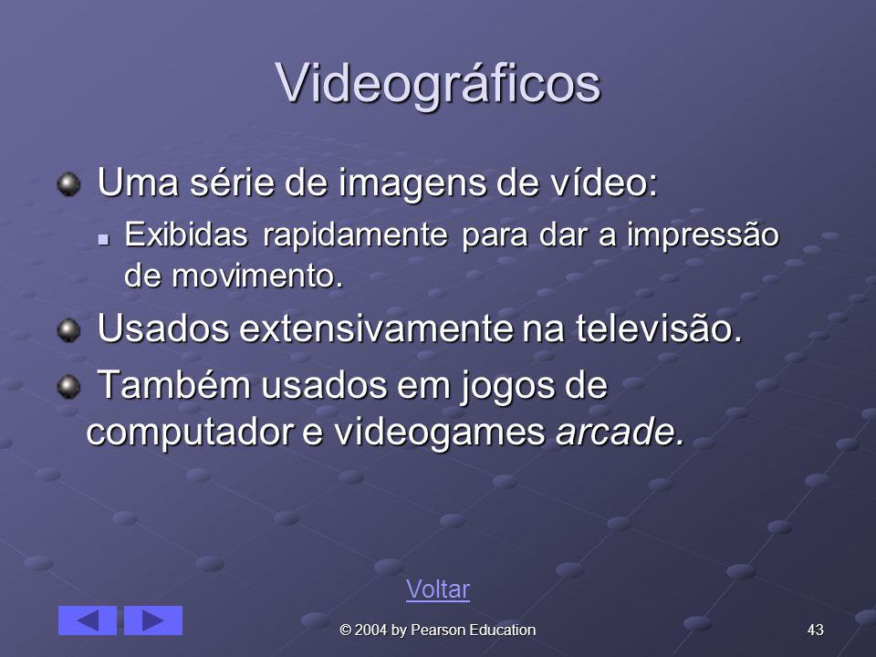 43© 2004 by Pearson Education Videográficos Uma série de imagens de vídeo: Uma série de imagens de vídeo: Exibidas rapidamente para dar a impressão de