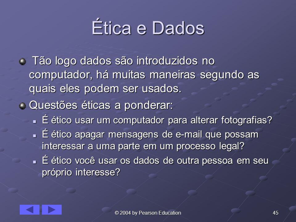 45© 2004 by Pearson Education Ética e Dados Tão logo dados são introduzidos no computador, há muitas maneiras segundo as quais eles podem ser usados.
