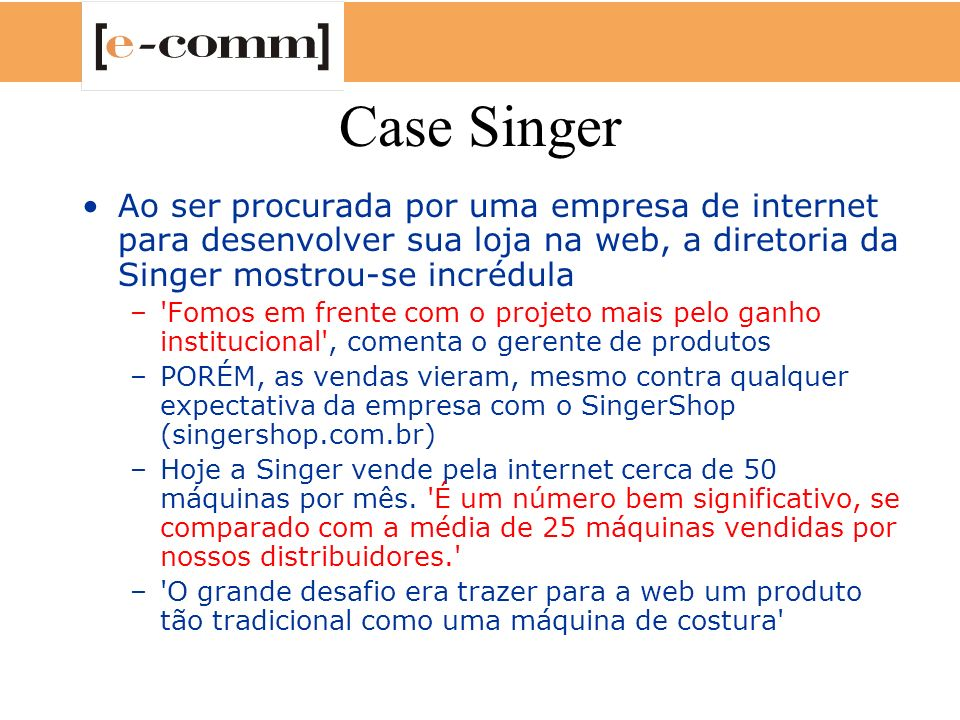 Case Singer Ao ser procurada por uma empresa de internet para desenvolver sua loja na web, a diretoria da Singer mostrou-se incrédula –'Fomos em frent
