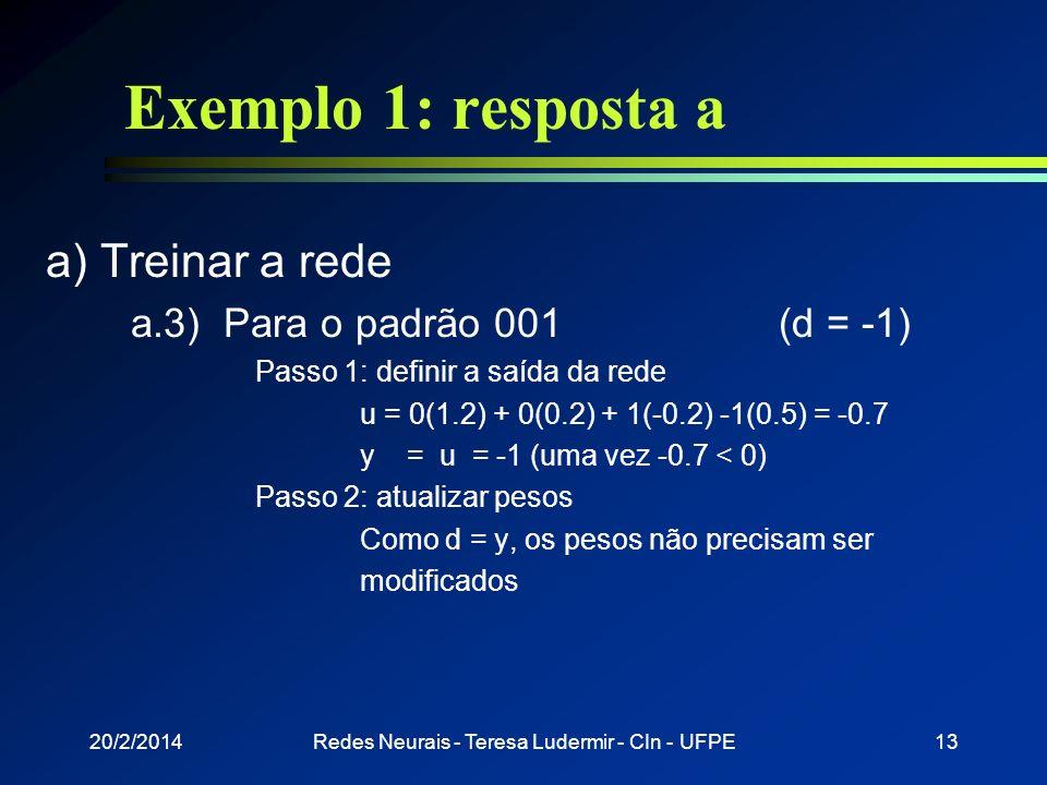 20/2/2014Redes Neurais - Teresa Ludermir - CIn - UFPE12 Exemplo 1: resposta a a) Treinar a rede a.2) Para o padrão 110 (d = 1) Passo 1: definir a saíd