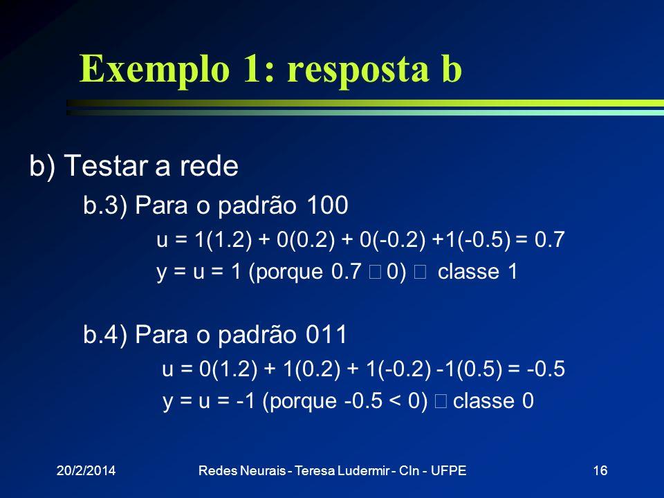 20/2/2014Redes Neurais - Teresa Ludermir - CIn - UFPE15 Exemplo 1: resposta b b) Testar a rede b.1) Para o padrão 111 u = 1(1.2) + 1(0.2) + 1(-0.2) -1