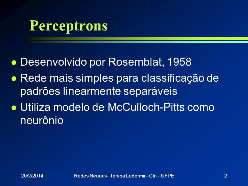 20/2/2014Redes Neurais - Teresa Ludermir - CIn - UFPE1 Perceptrons e Multilayer Perceptrons Profa. Teresa Bernarda Ludermir Aprendizagem de Máquina