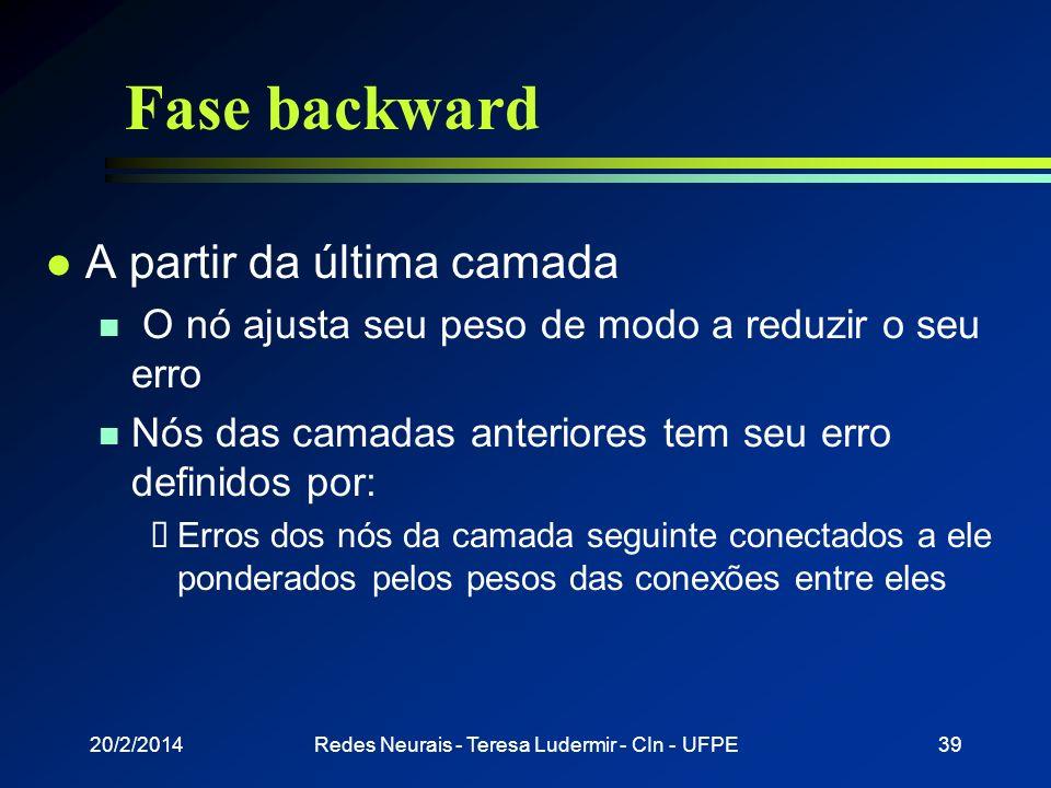 20/2/2014Redes Neurais - Teresa Ludermir - CIn - UFPE38 Fase forward l Entrada é apresentada à primeira camada da rede n Após os neurônios da camada i