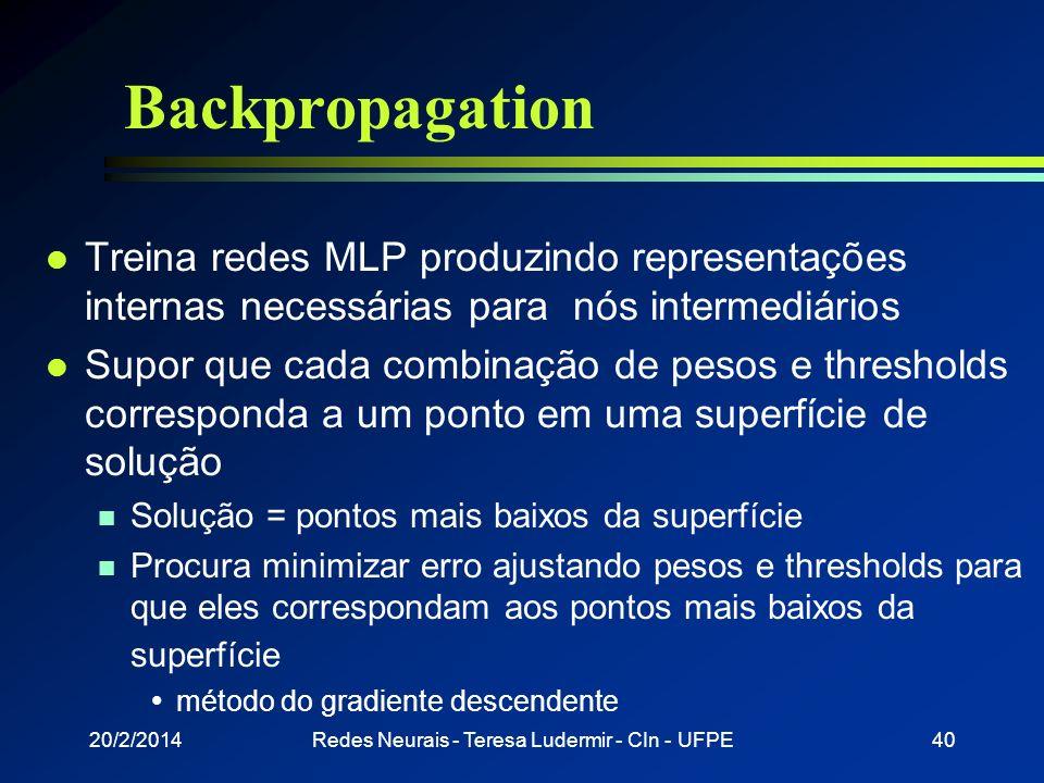 20/2/2014Redes Neurais - Teresa Ludermir - CIn - UFPE39 Fase backward l A partir da última camada n O nó ajusta seu peso de modo a reduzir o seu erro
