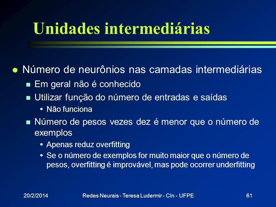 20/2/2014Redes Neurais - Teresa Ludermir - CIn - UFPE60 Unidades intermediárias l Número de camadas intermediárias necessárias n 1 camada: suficiente
