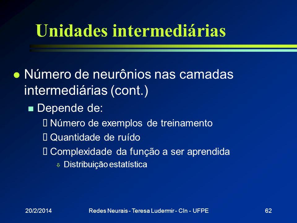 20/2/2014Redes Neurais - Teresa Ludermir - CIn - UFPE61 Unidades intermediárias l Número de neurônios nas camadas intermediárias n Em geral não é conh